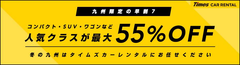 【九州限定】早割7!コンパクト・SUV・ワゴンなど人気クラスが最大55%オフ!ドライブキャンペーン!